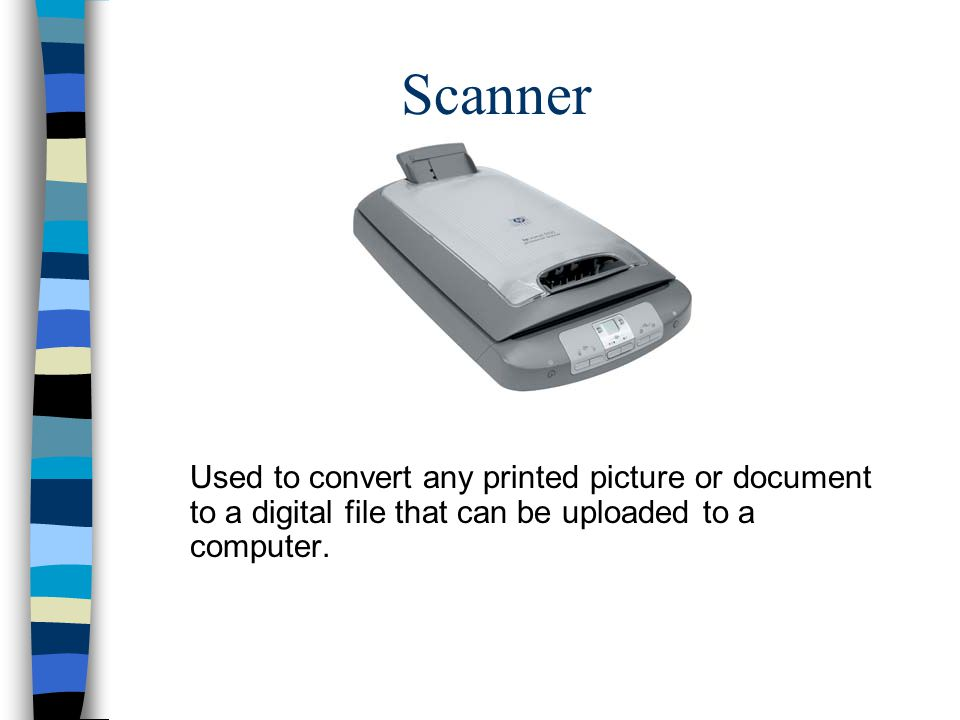 Scanner Used to convert any printed picture or document to a digital file that can be uploaded to a computer.