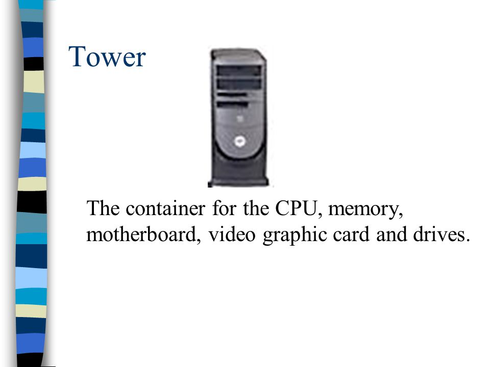 Tower The container for the CPU, memory, motherboard, video graphic card and drives.
