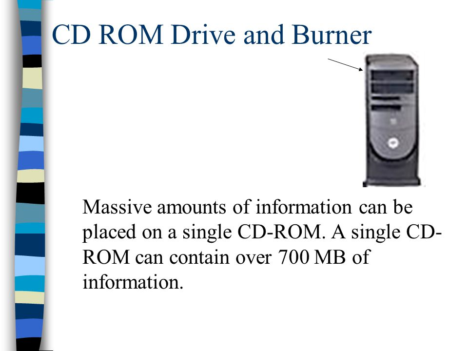 CD ROM Drive and Burner Massive amounts of information can be placed on a single CD-ROM.