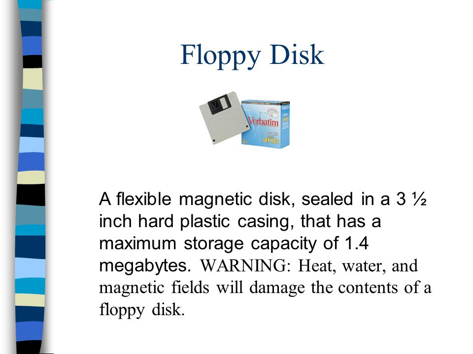 Floppy Disk A flexible magnetic disk, sealed in a 3 ½ inch hard plastic casing, that has a maximum storage capacity of 1.4 megabytes.