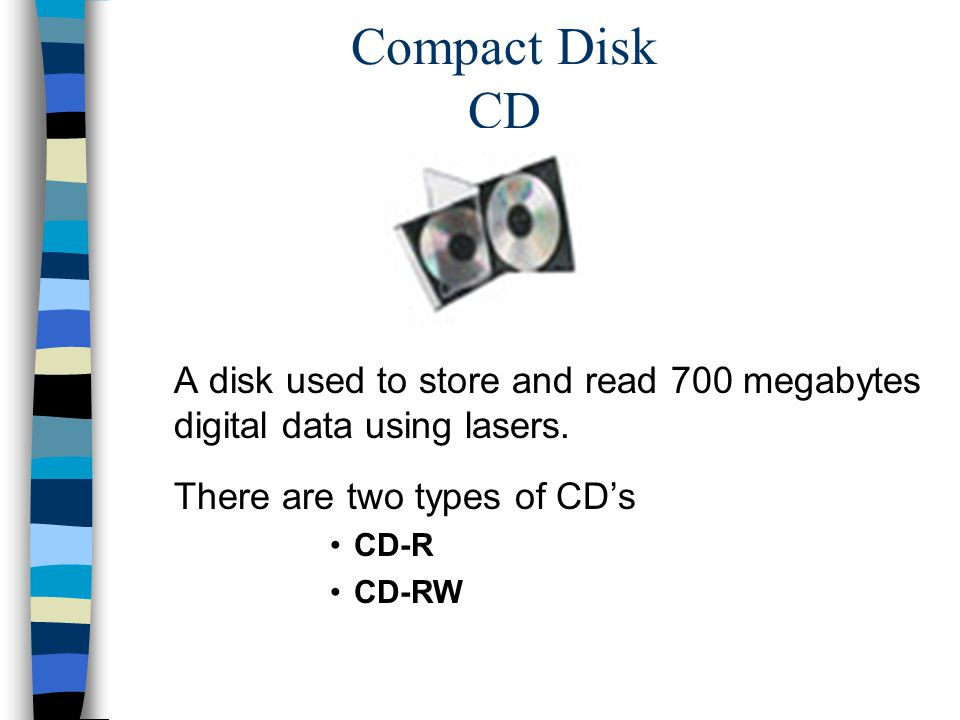 Compact Disk CD A disk used to store and read 700 megabytes digital data using lasers.