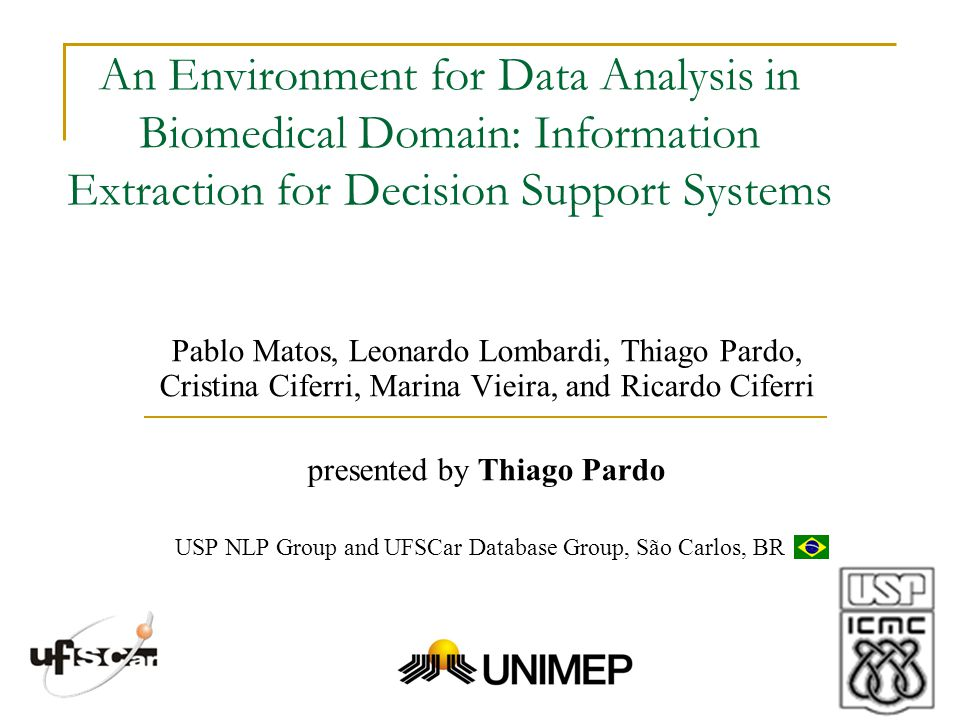 An Environment for Data Analysis in Biomedical Domain: Information Extraction for Decision Support Systems Pablo Matos, Leonardo Lombardi, Thiago Pardo, Cristina Ciferri, Marina Vieira, and Ricardo Ciferri presented by Thiago Pardo USP NLP Group and UFSCar Database Group, São Carlos, BR