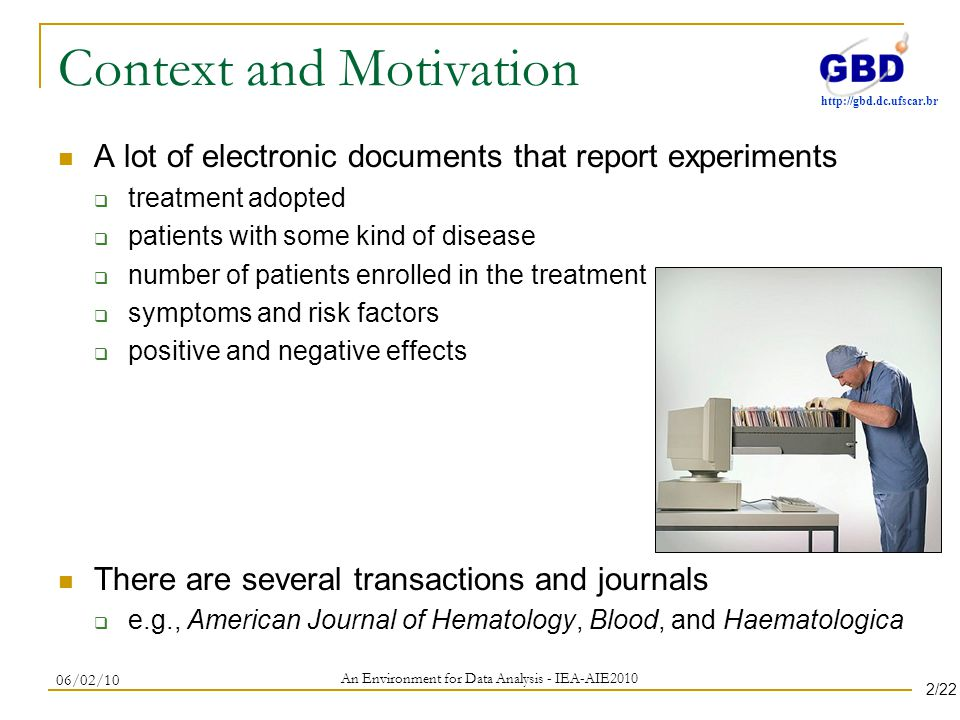 http://gbd.dc.ufscar.br Context and Motivation A lot of electronic documents that report experiments treatment adopted patients with some kind of disease number of patients enrolled in the treatment symptoms and risk factors positive and negative effects There are several transactions and journals e.g., American Journal of Hematology, Blood, and Haematologica An Environment for Data Analysis - IEA-AIE2010 06/02/10 2/22