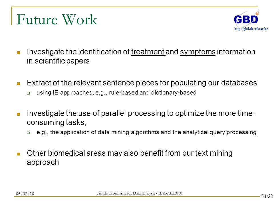 http://gbd.dc.ufscar.br Future Work Investigate the identification of treatment and symptoms information in scientific papers Extract of the relevant sentence pieces for populating our databases using IE approaches, e.g., rule-based and dictionary-based Investigate the use of parallel processing to optimize the more time- consuming tasks, e.g., the application of data mining algorithms and the analytical query processing Other biomedical areas may also benefit from our text mining approach An Environment for Data Analysis - IEA-AIE2010 06/02/10 21/22