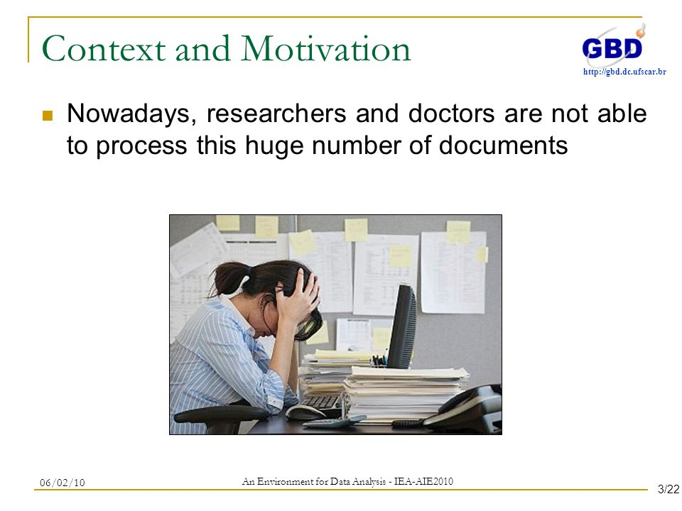 http://gbd.dc.ufscar.br Context and Motivation Nowadays, researchers and doctors are not able to process this huge number of documents An Environment for Data Analysis - IEA-AIE2010 06/02/10 3/22