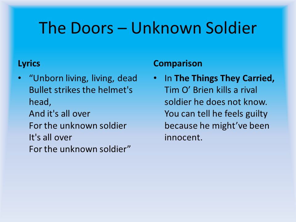 The Doors – Unknown Soldier Lyrics Unborn living, living, dead Bullet strikes the helmet s head, And it s all over For the unknown soldier It s all over For the unknown soldier Comparison In The Things They Carried, Tim O Brien kills a rival soldier he does not know.