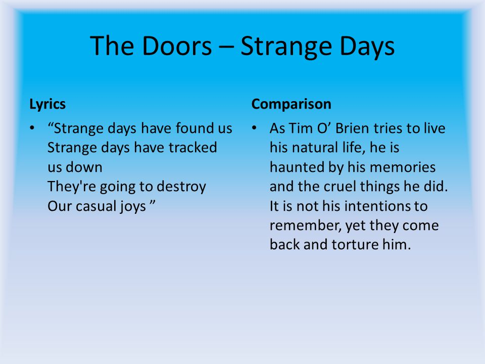 The Doors – Strange Days Lyrics Strange days have found us Strange days have tracked us down They re going to destroy Our casual joys Comparison As Tim O Brien tries to live his natural life, he is haunted by his memories and the cruel things he did.