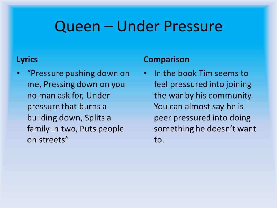 Queen – Under Pressure Lyrics Pressure pushing down on me, Pressing down on you no man ask for, Under pressure that burns a building down, Splits a family in two, Puts people on streets Comparison In the book Tim seems to feel pressured into joining the war by his community.