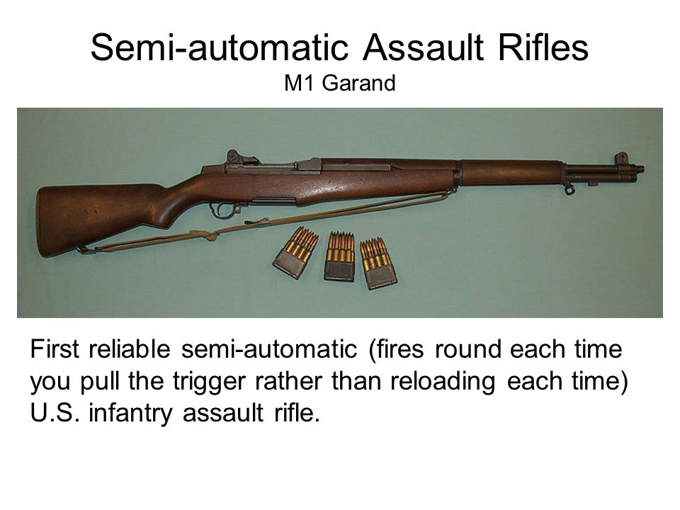 Semi-automatic Assault Rifles M1 Garand First reliable semi-automatic (fires round each time you pull the trigger rather than reloading each time) U.S.