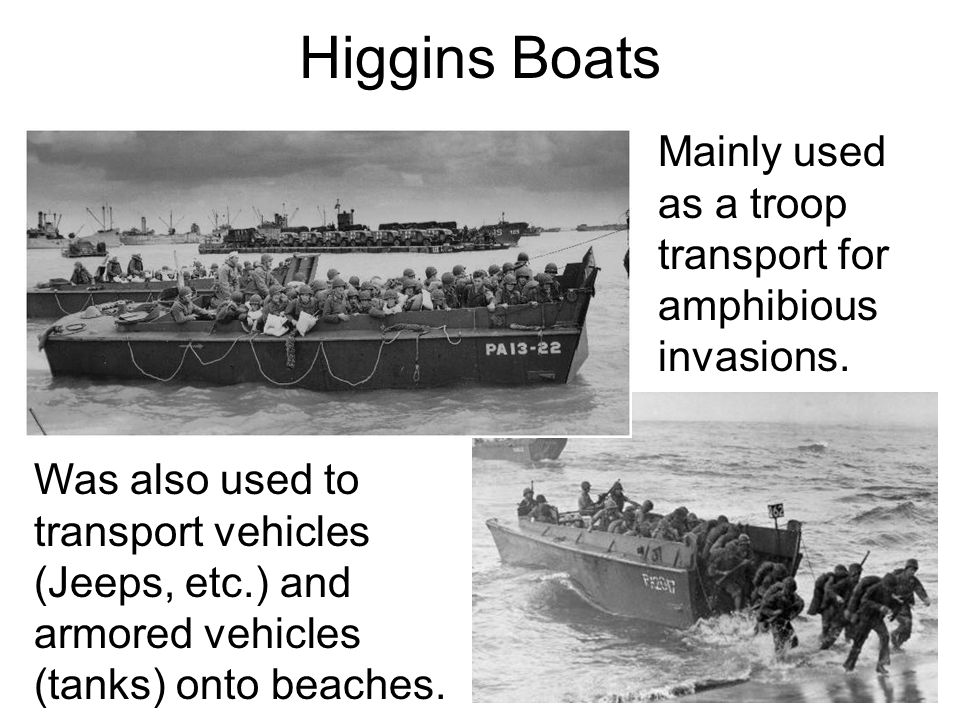 Higgins Boats Mainly used as a troop transport for amphibious invasions.