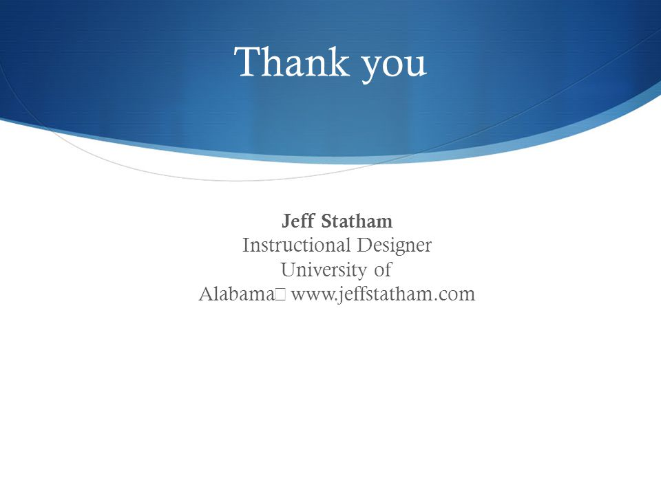 Thank you Jeff Statham Instructional Designer University of Alabama www.jeffstatham.com