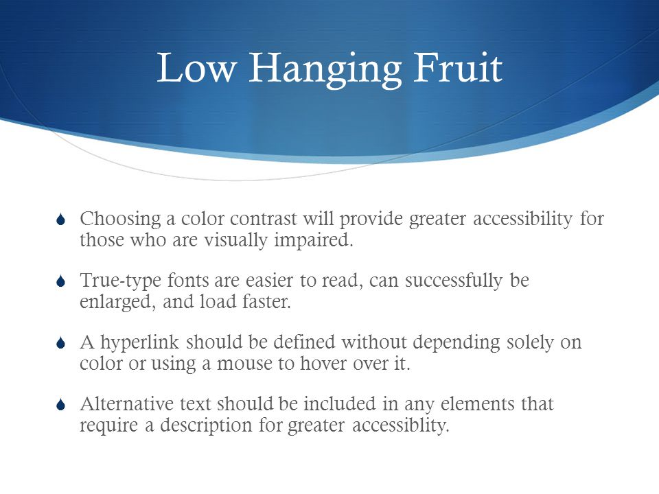 Low Hanging Fruit Choosing a color contrast will provide greater accessibility forthose who are visually impaired.