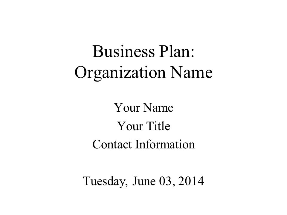 Business Plan: Organization Name Your Name Your Title Contact Information Tuesday, June 03, 2014
