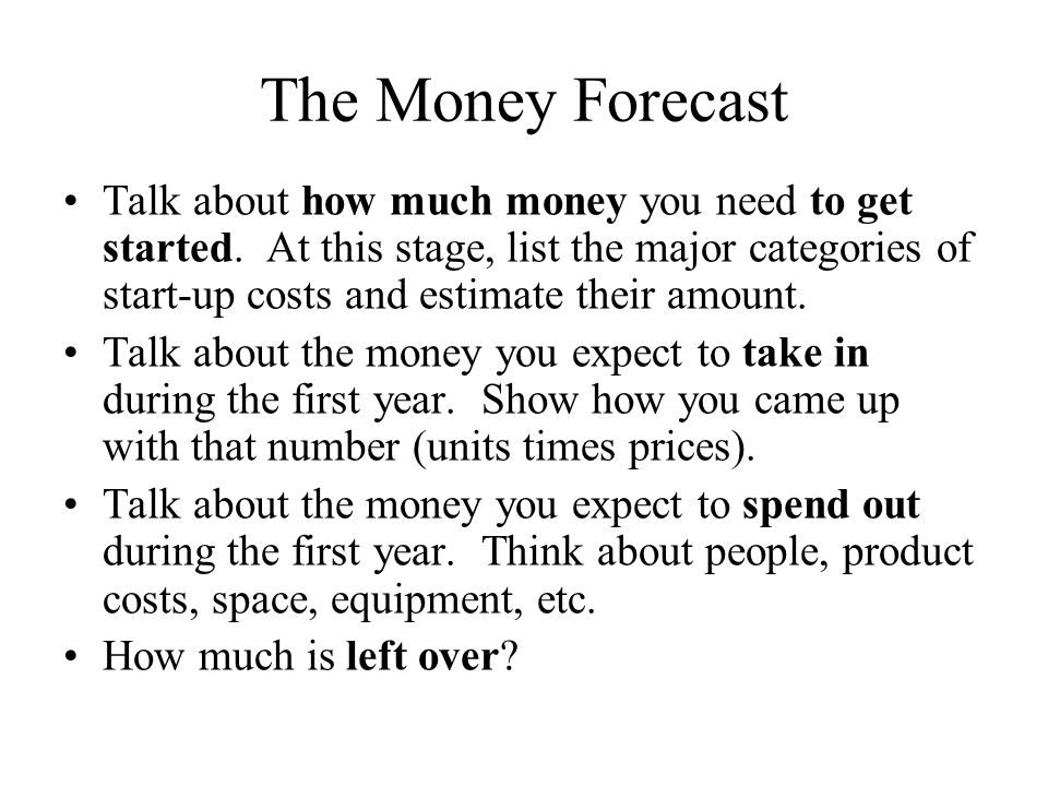 The Money Forecast Talk about how much money you need to get started.