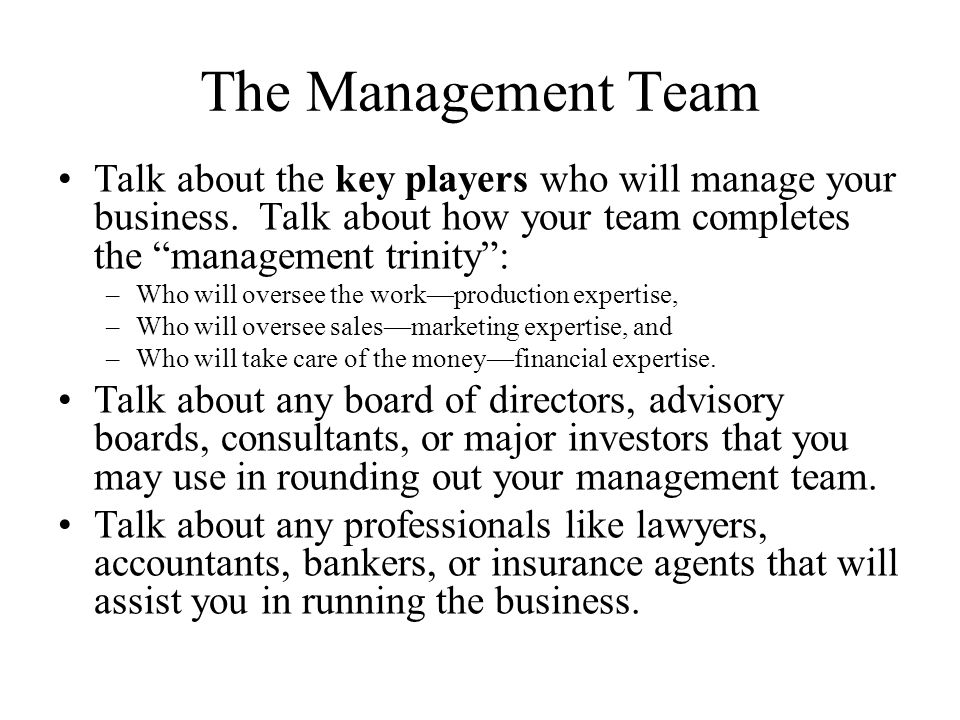 The Management Team Talk about the key players who will manage your business.