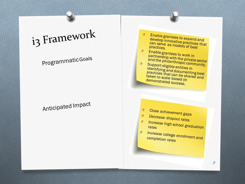 i3 Framework Programmatic Goals Anticipated Impact O Enable grantees to expand and develop innovative practices that can serve as models of best practices.