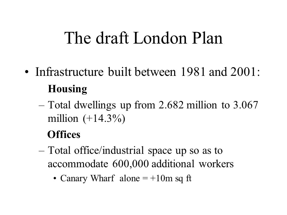 The draft London Plan Infrastructure built between 1981 and 2001: Housing –Total dwellings up from 2.682 million to 3.067 million (+14.3%) Offices –Total office/industrial space up so as to accommodate 600,000 additional workers Canary Wharf alone = +10m sq ft