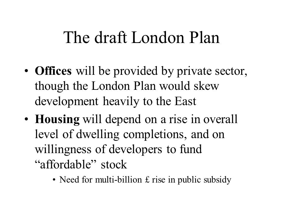 The draft London Plan Offices will be provided by private sector, though the London Plan would skew development heavily to the East Housing will depend on a rise in overall level of dwelling completions, and on willingness of developers to fund affordable stock Need for multi-billion £ rise in public subsidy