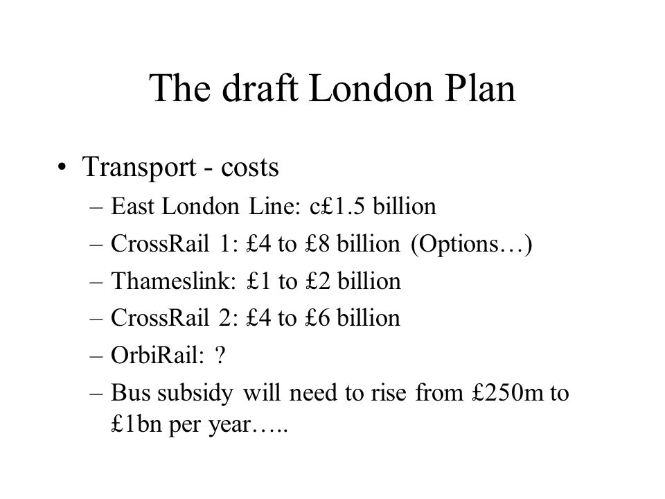 The draft London Plan Transport - costs –East London Line: c£1.5 billion –CrossRail 1: £4 to £8 billion (Options…) –Thameslink: £1 to £2 billion –CrossRail 2: £4 to £6 billion –OrbiRail: .