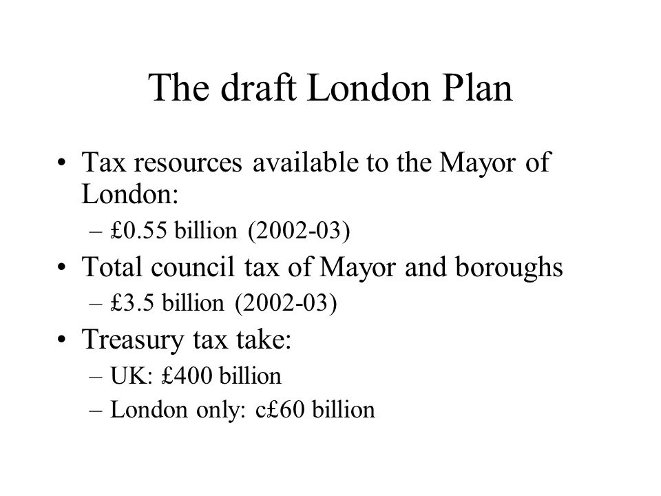 The draft London Plan Tax resources available to the Mayor of London: –£0.55 billion (2002-03) Total council tax of Mayor and boroughs –£3.5 billion (2002-03) Treasury tax take: –UK: £400 billion –London only: c£60 billion