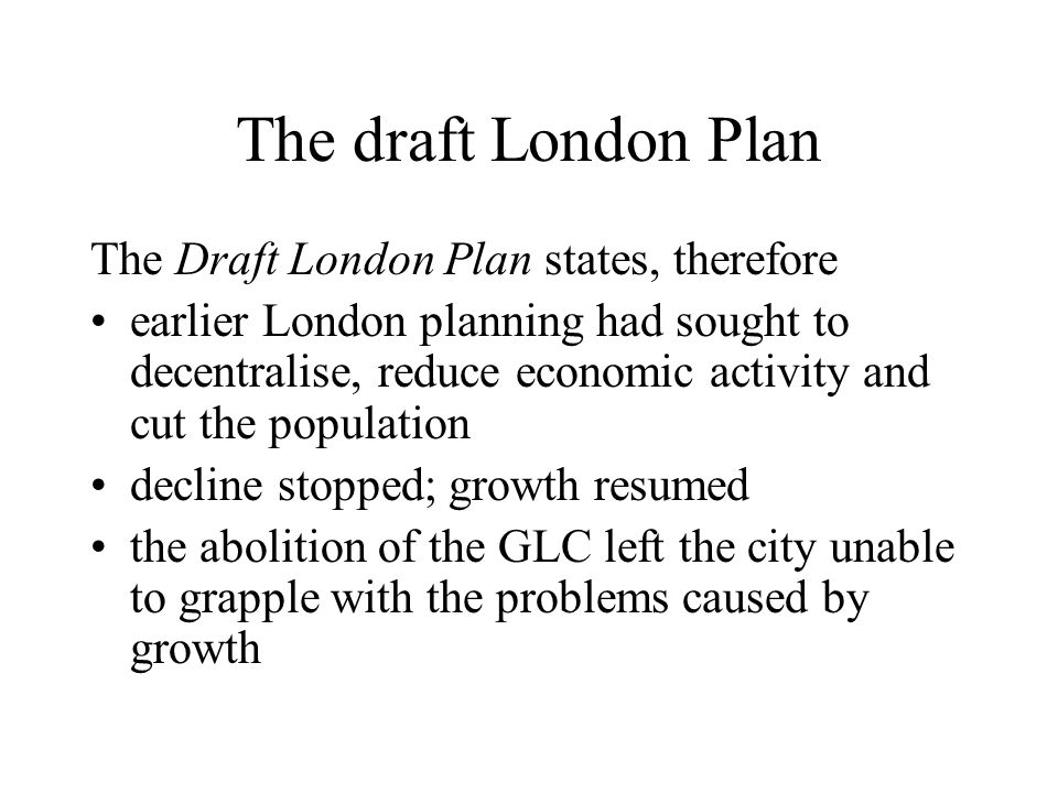 The draft London Plan The Draft London Plan states, therefore earlier London planning had sought to decentralise, reduce economic activity and cut the population decline stopped; growth resumed the abolition of the GLC left the city unable to grapple with the problems caused by growth