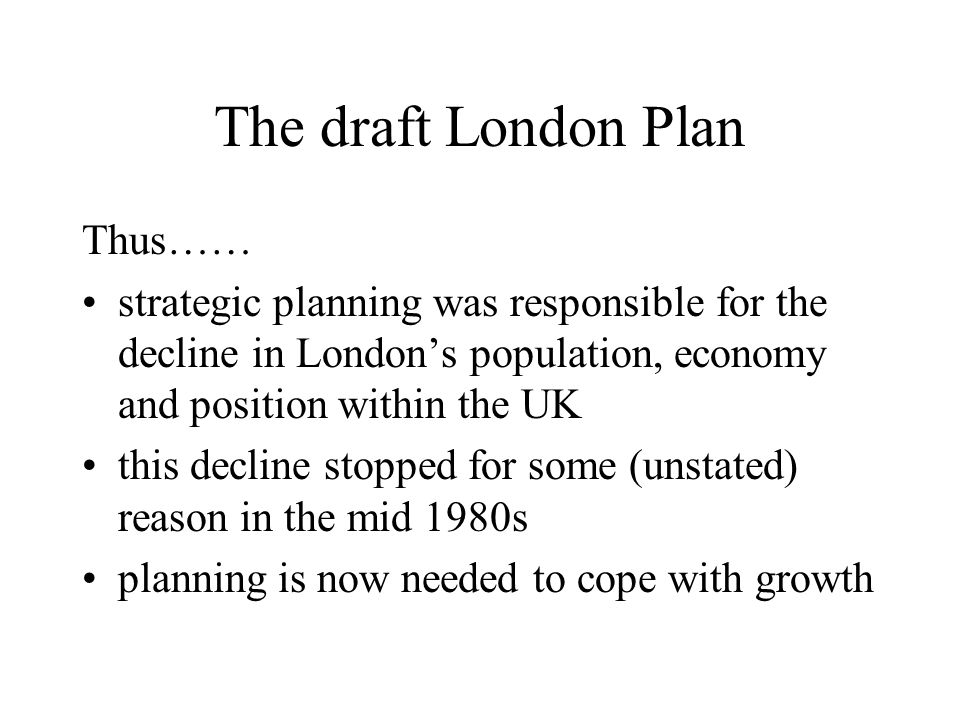 The draft London Plan Thus…… strategic planning was responsible for the decline in Londons population, economy and position within the UK this decline stopped for some (unstated) reason in the mid 1980s planning is now needed to cope with growth