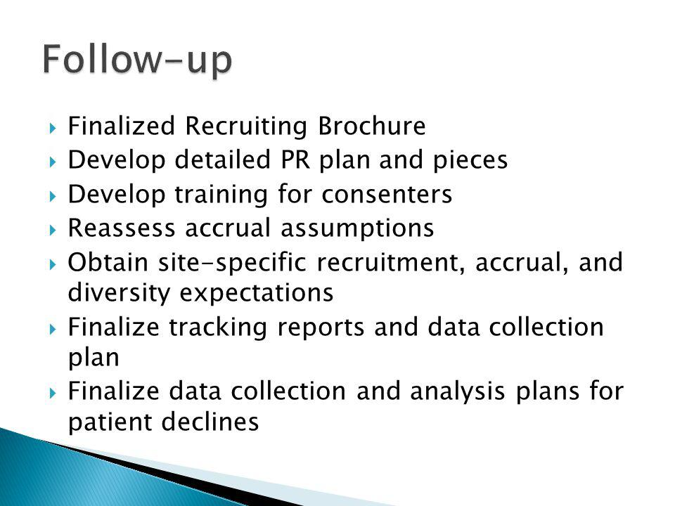 Finalized Recruiting Brochure Develop detailed PR plan and pieces Develop training for consenters Reassess accrual assumptions Obtain site-specific recruitment, accrual, and diversity expectations Finalize tracking reports and data collection plan Finalize data collection and analysis plans for patient declines