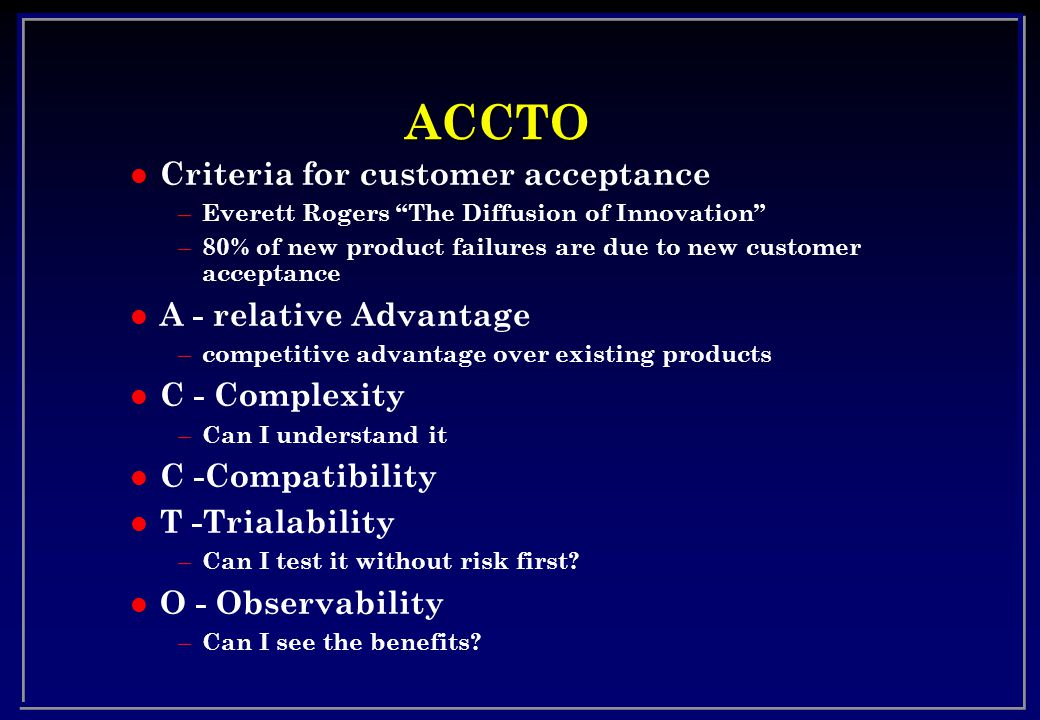 ACCTO l Criteria for customer acceptance – Everett Rogers The Diffusion of Innovation – 80% of new product failures are due to new customer acceptance l A - relative Advantage – competitive advantage over existing products l C - Complexity – Can I understand it l C -Compatibility l T -Trialability – Can I test it without risk first.
