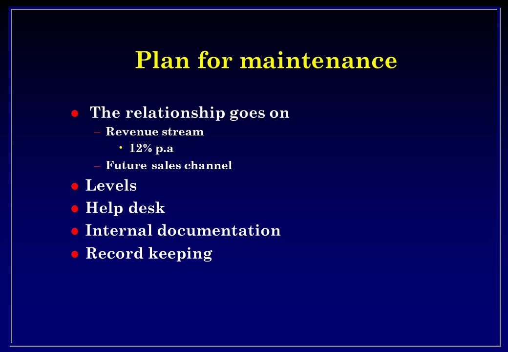 Plan for maintenance l The relationship goes on – Revenue stream 12% p.a – Future sales channel l Levels l Help desk l Internal documentation l Record keeping