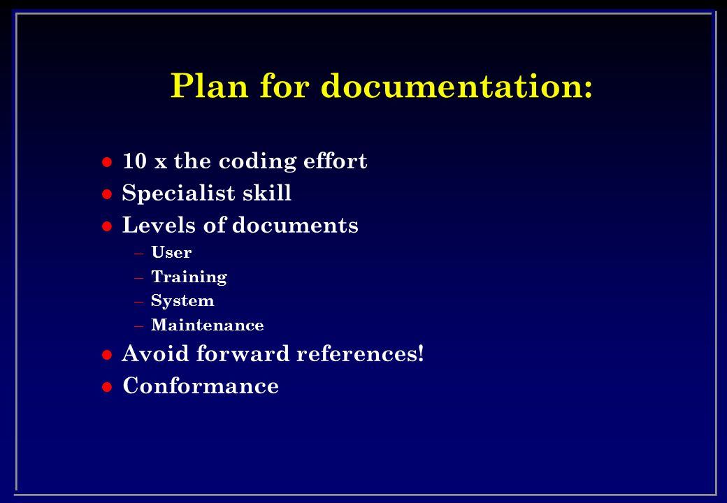 Plan for documentation: l 10 x the coding effort l Specialist skill l Levels of documents – User – Training – System – Maintenance l Avoid forward references.