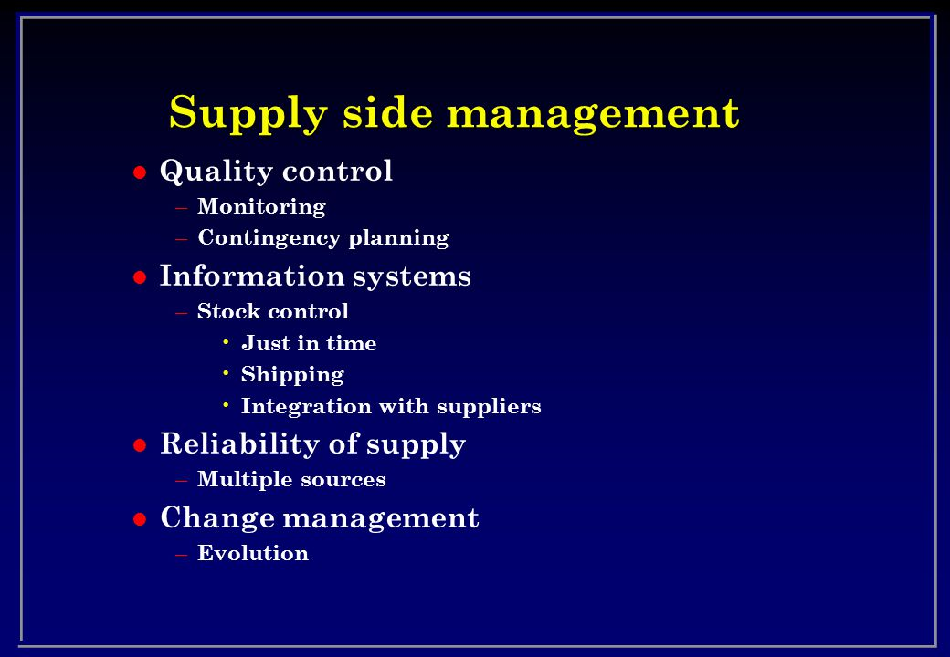 Supply side management l Quality control – Monitoring – Contingency planning l Information systems – Stock control Just in time Shipping Integration with suppliers l Reliability of supply – Multiple sources l Change management – Evolution