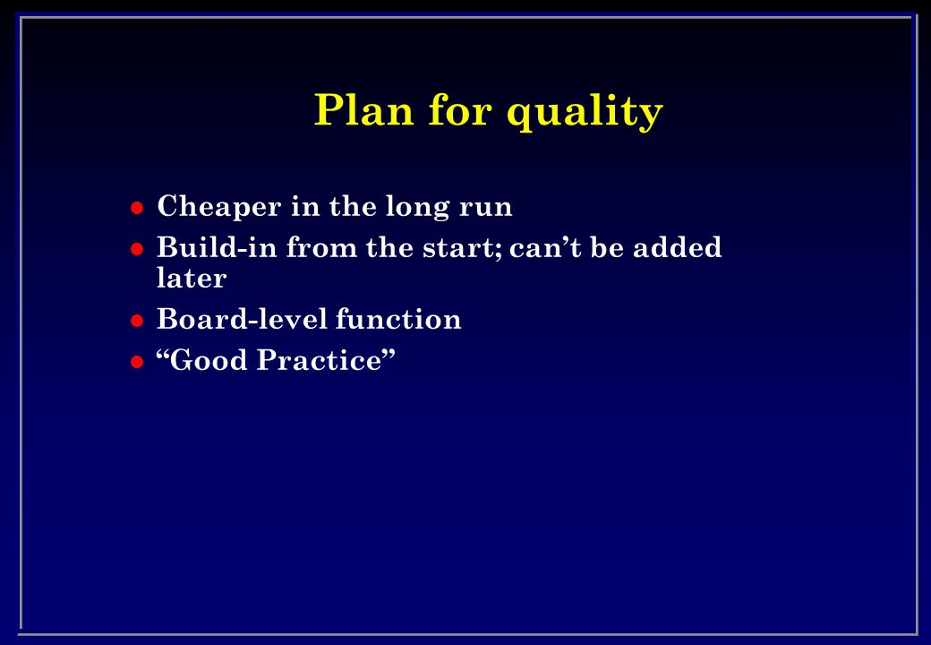 Plan for quality l Cheaper in the long run l Build-in from the start; cant be added later l Board-level function l Good Practice