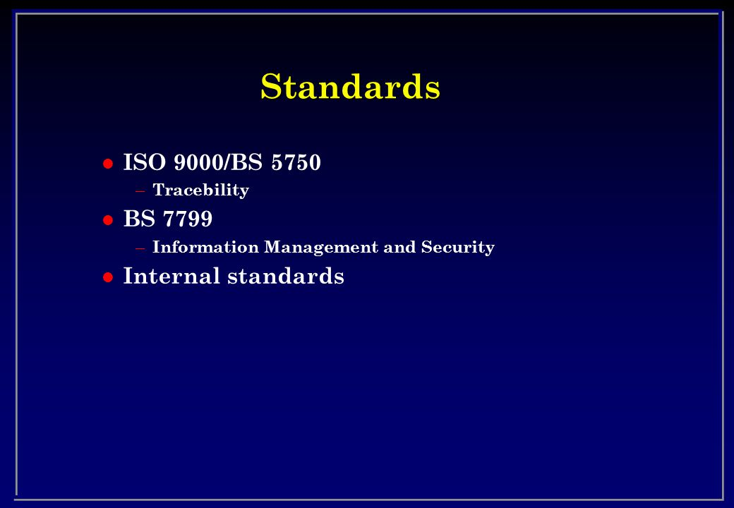 Standards l ISO 9000/BS 5750 – Tracebility l BS 7799 – Information Management and Security l Internal standards