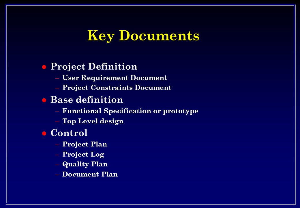 Key Documents l Project Definition – User Requirement Document – Project Constraints Document l Base definition – Functional Specification or prototype – Top Level design l Control – Project Plan – Project Log – Quality Plan – Document Plan