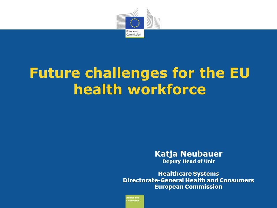 Health and Consumers Health and Consumers Future challenges for the EU health workforce Katja Neubauer Deputy Head of Unit Healthcare Systems Directorate-General Health and Consumers European Commission