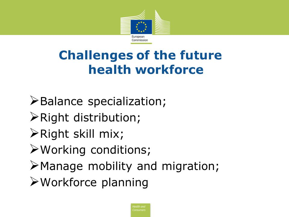 Health and Consumers Health and Consumers Challenges of the future health workforce Balance specialization; Right distribution; Right skill mix; Working conditions; Manage mobility and migration; Workforce planning
