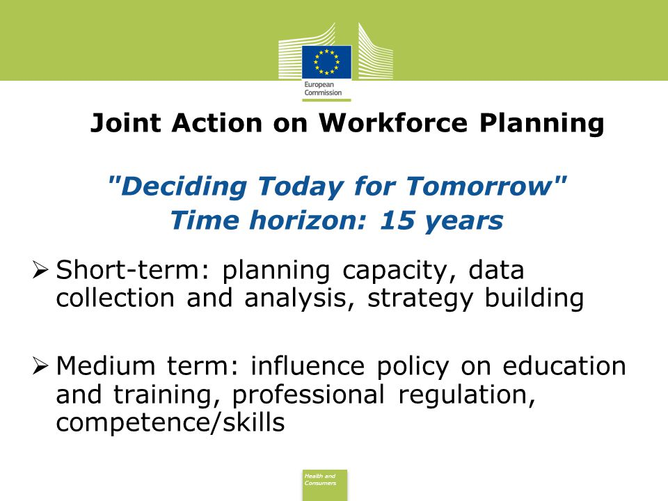 Health and Consumers Health and Consumers Joint Action on Workforce Planning Deciding Today for Tomorrow Time horizon: 15 years Short-term: planning capacity, data collection and analysis, strategy building Medium term: influence policy on education and training, professional regulation, competence/skills