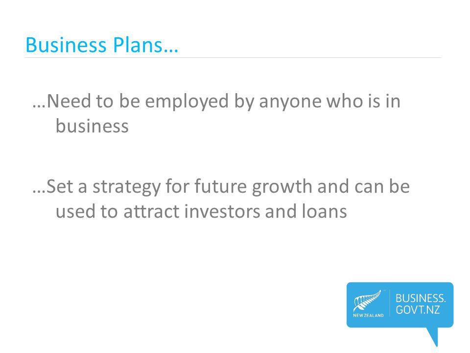 Business Plans… …Need to be employed by anyone who is in business …Set a strategy for future growth and can be used to attract investors and loans