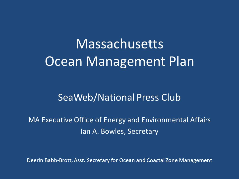 Massachusetts Ocean Management Plan SeaWeb/National Press Club MA Executive Office of Energy and Environmental Affairs Ian A.