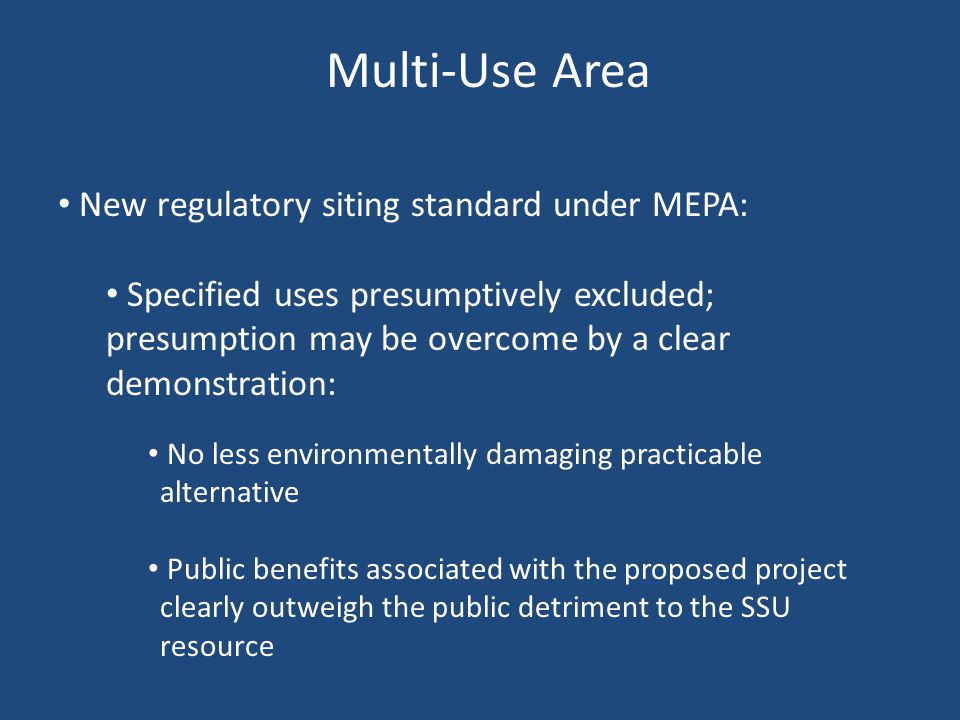 Multi-Use Area New regulatory siting standard under MEPA: Specified uses presumptively excluded; presumption may be overcome by a clear demonstration: No less environmentally damaging practicable alternative Public benefits associated with the proposed project clearly outweigh the public detriment to the SSU resource