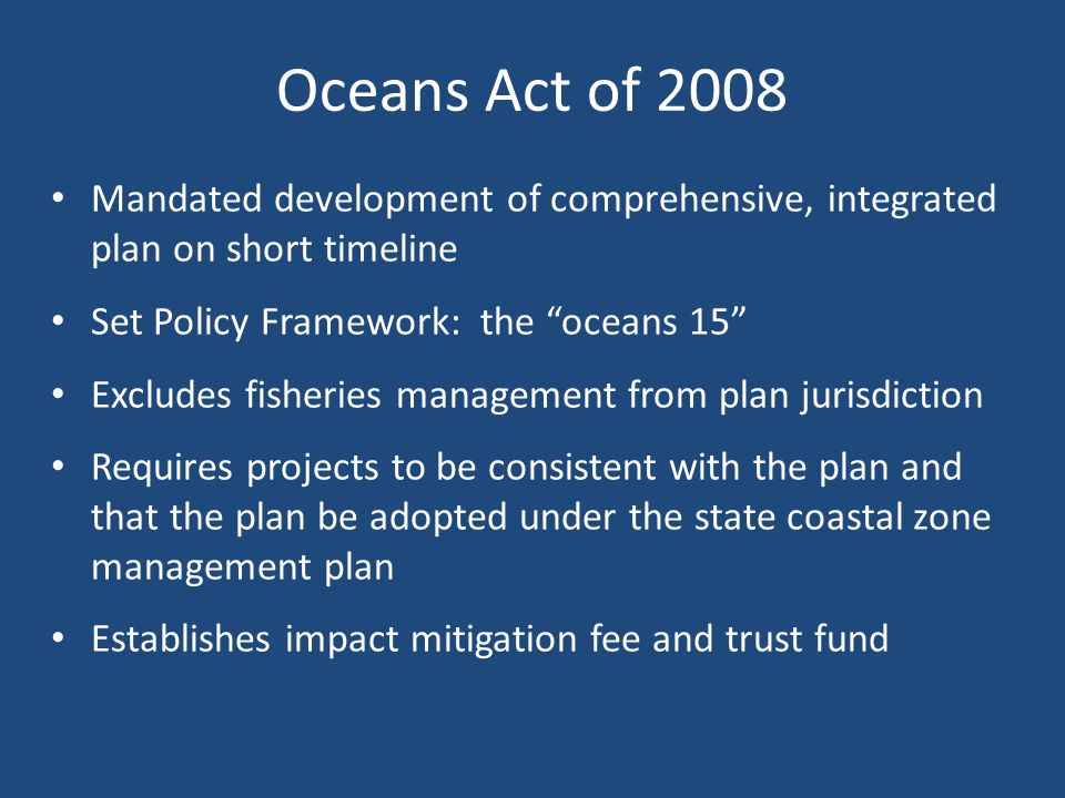 Oceans Act of 2008 Mandated development of comprehensive, integrated plan on short timeline Set Policy Framework: the oceans 15 Excludes fisheries management from plan jurisdiction Requires projects to be consistent with the plan and that the plan be adopted under the state coastal zone management plan Establishes impact mitigation fee and trust fund
