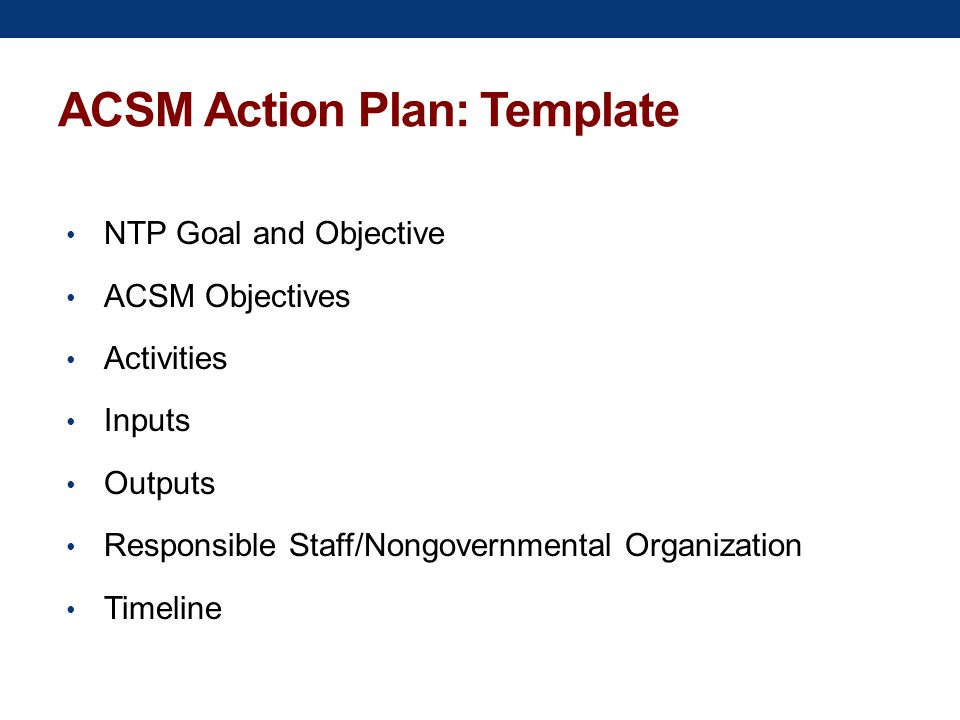 ACSM Action Plan: Template NTP Goal and Objective ACSM Objectives Activities Inputs Outputs Responsible Staff/Nongovernmental Organization Timeline