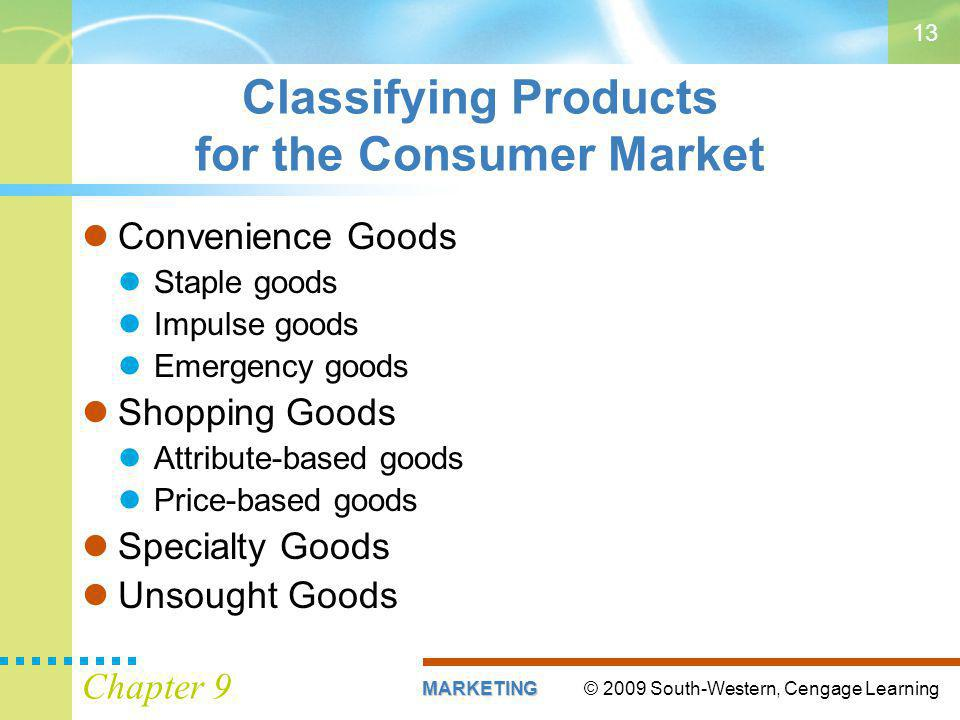 © 2009 South-Western, Cengage LearningMARKETING Chapter 9 13 Classifying Products for the Consumer Market Convenience Goods Staple goods Impulse goods Emergency goods Shopping Goods Attribute-based goods Price-based goods Specialty Goods Unsought Goods