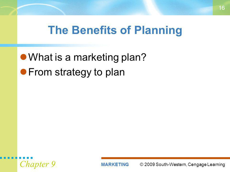 © 2009 South-Western, Cengage LearningMARKETING Chapter 9 16 The Benefits of Planning What is a marketing plan.