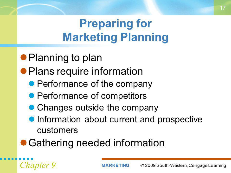 © 2009 South-Western, Cengage LearningMARKETING Chapter 9 17 Preparing for Marketing Planning Planning to plan Plans require information Performance of the company Performance of competitors Changes outside the company Information about current and prospective customers Gathering needed information