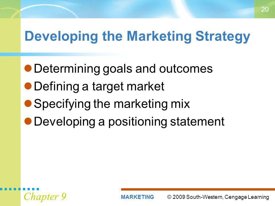 © 2009 South-Western, Cengage LearningMARKETING Chapter 9 20 Developing the Marketing Strategy Determining goals and outcomes Defining a target market Specifying the marketing mix Developing a positioning statement