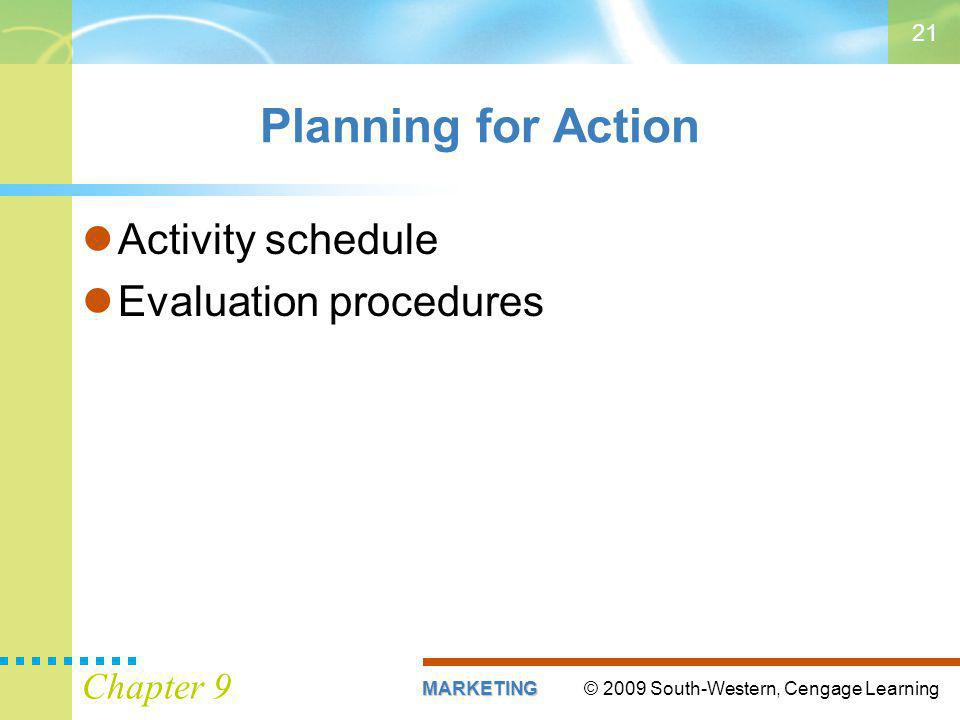 © 2009 South-Western, Cengage LearningMARKETING Chapter 9 21 Planning for Action Activity schedule Evaluation procedures