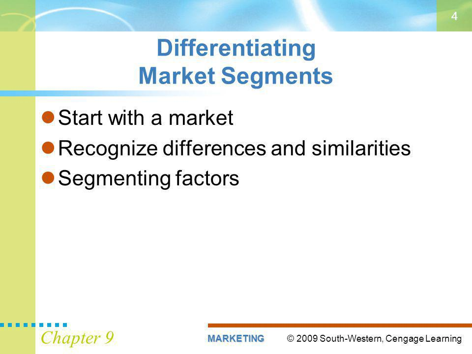 © 2009 South-Western, Cengage LearningMARKETING Chapter 9 4 Differentiating Market Segments Start with a market Recognize differences and similarities Segmenting factors