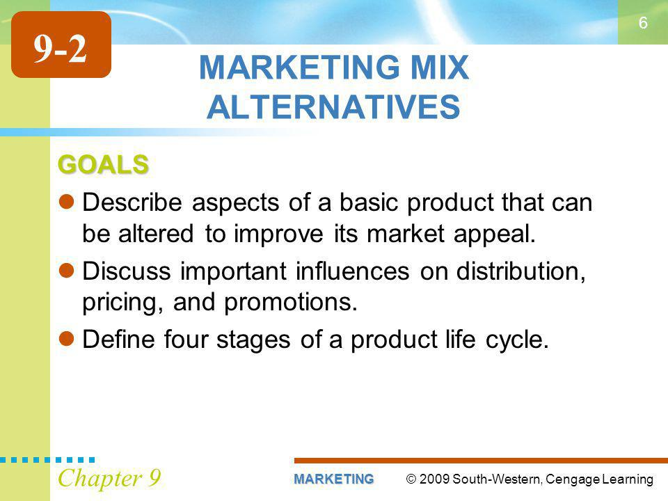 © 2009 South-Western, Cengage LearningMARKETING Chapter 9 6 MARKETING MIX ALTERNATIVES GOALS Describe aspects of a basic product that can be altered to improve its market appeal.