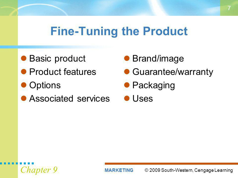 © 2009 South-Western, Cengage LearningMARKETING Chapter 9 7 Fine-Tuning the Product Basic product Product features Options Associated services Brand/image Guarantee/warranty Packaging Uses